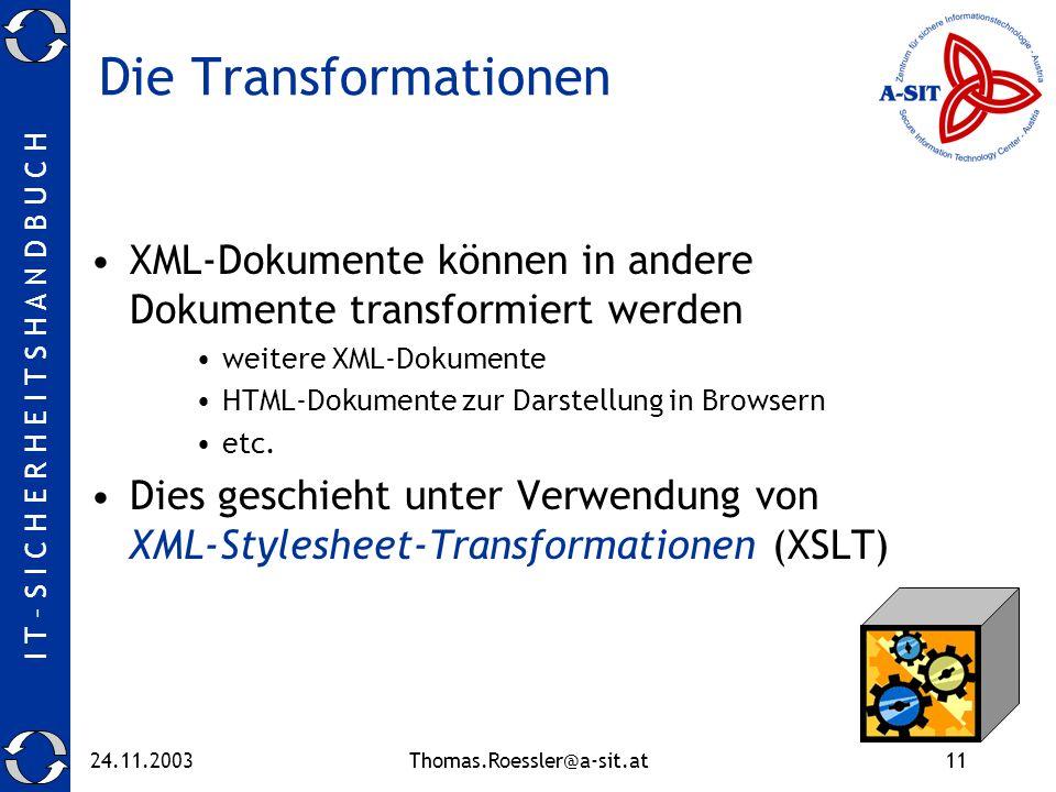 I T – S I C H E R H E I T S H A N D B U C H 24.11.2003Thomas.Roessler@a-sit.at11 Die Transformationen XML-Dokumente können in andere Dokumente transformiert werden weitere XML-Dokumente HTML-Dokumente zur Darstellung in Browsern etc.
