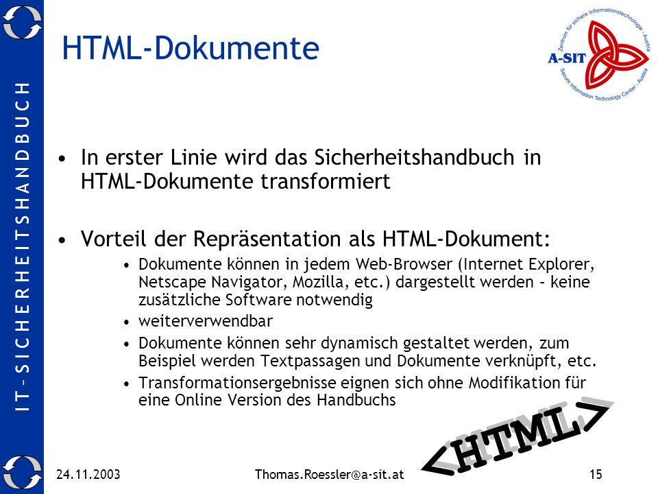 I T – S I C H E R H E I T S H A N D B U C H 24.11.2003Thomas.Roessler@a-sit.at15 HTML-Dokumente In erster Linie wird das Sicherheitshandbuch in HTML-Dokumente transformiert Vorteil der Repräsentation als HTML-Dokument: Dokumente können in jedem Web-Browser (Internet Explorer, Netscape Navigator, Mozilla, etc.) dargestellt werden – keine zusätzliche Software notwendig weiterverwendbar Dokumente können sehr dynamisch gestaltet werden, zum Beispiel werden Textpassagen und Dokumente verknüpft, etc.