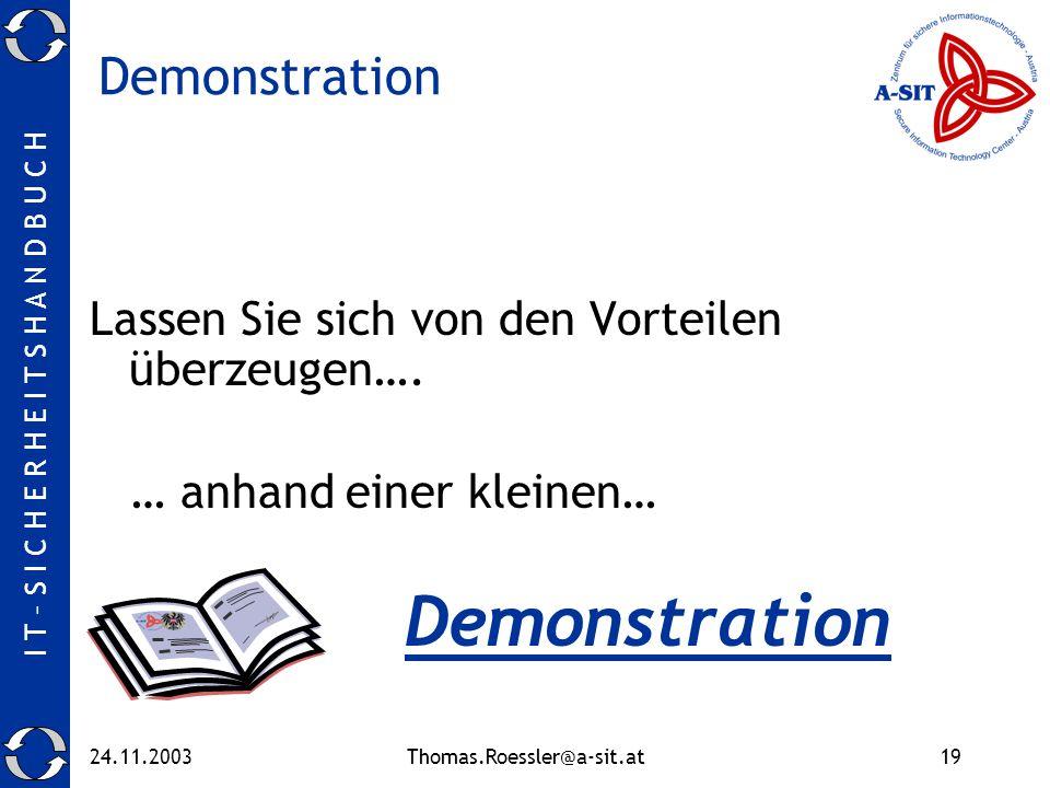 I T – S I C H E R H E I T S H A N D B U C H 24.11.2003Thomas.Roessler@a-sit.at19 Demonstration Lassen Sie sich von den Vorteilen überzeugen….