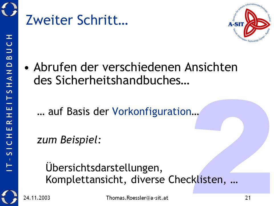 I T – S I C H E R H E I T S H A N D B U C H 24.11.2003Thomas.Roessler@a-sit.at21 2 Zweiter Schritt… Abrufen der verschiedenen Ansichten des Sicherheitshandbuches… … auf Basis der Vorkonfiguration… zum Beispiel: Übersichtsdarstellungen, Komplettansicht, diverse Checklisten, …