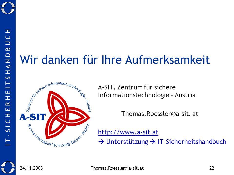 I T – S I C H E R H E I T S H A N D B U C H 24.11.2003Thomas.Roessler@a-sit.at22 Wir danken für Ihre Aufmerksamkeit A-SIT, Zentrum für sichere Informationstechnologie – Austria Thomas.Roessler@a-sit.
