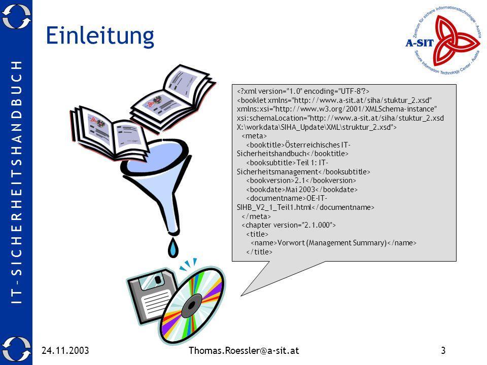 I T – S I C H E R H E I T S H A N D B U C H 24.11.2003Thomas.Roessler@a-sit.at3 Einleitung <booklet xmlns= http://www.a-sit.at/siha/stuktur_2.xsd xmlns:xsi= http://www.w3.org/2001/XMLSchema-instance xsi:schemaLocation= http://www.a-sit.at/siha/stuktur_2.xsd X:\workdata\SIHA_Update\XML\struktur_2.xsd > Österreichisches IT- Sicherheitshandbuch Teil 1: IT- Sicherheitsmanagement 2.1 Mai 2003 OE-IT- SIHB_V2_1_Teil1.html Vorwort (Management Summary)