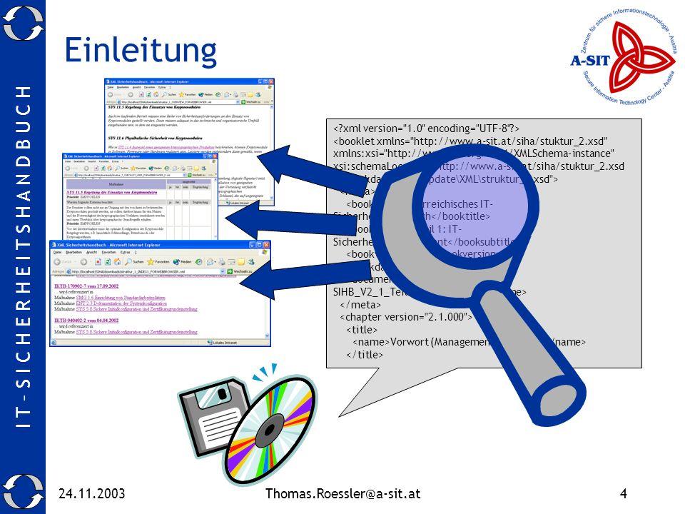 I T – S I C H E R H E I T S H A N D B U C H 24.11.2003Thomas.Roessler@a-sit.at4 Einleitung <booklet xmlns= http://www.a-sit.at/siha/stuktur_2.xsd xmlns:xsi= http://www.w3.org/2001/XMLSchema-instance xsi:schemaLocation= http://www.a-sit.at/siha/stuktur_2.xsd X:\workdata\SIHA_Update\XML\struktur_2.xsd > Österreichisches IT- Sicherheitshandbuch Teil 1: IT- Sicherheitsmanagement 2.1 Mai 2003 OE-IT- SIHB_V2_1_Teil1.html Vorwort (Management Summary)