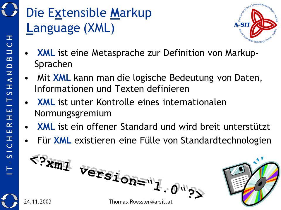 I T – S I C H E R H E I T S H A N D B U C H 24.11.2003Thomas.Roessler@a-sit.at5 Die Extensible Markup Language (XML) XML ist eine Metasprache zur Definition von Markup- Sprachen Mit XML kann man die logische Bedeutung von Daten, Informationen und Texten definieren XML ist unter Kontrolle eines internationalen Normungsgremium XML ist ein offener Standard und wird breit unterstützt Für XML existieren eine Fülle von Standardtechnologien