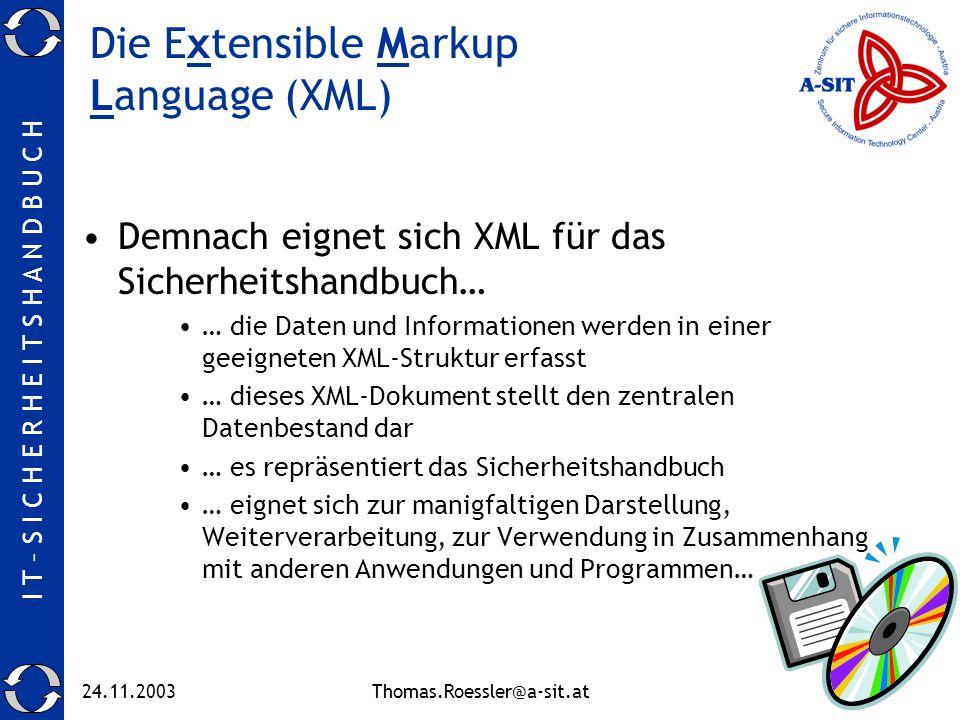I T – S I C H E R H E I T S H A N D B U C H 24.11.2003Thomas.Roessler@a-sit.at6 Die Extensible Markup Language (XML) Demnach eignet sich XML für das Sicherheitshandbuch… … die Daten und Informationen werden in einer geeigneten XML-Struktur erfasst … dieses XML-Dokument stellt den zentralen Datenbestand dar … es repräsentiert das Sicherheitshandbuch … eignet sich zur manigfaltigen Darstellung, Weiterverarbeitung, zur Verwendung in Zusammenhang mit anderen Anwendungen und Programmen…