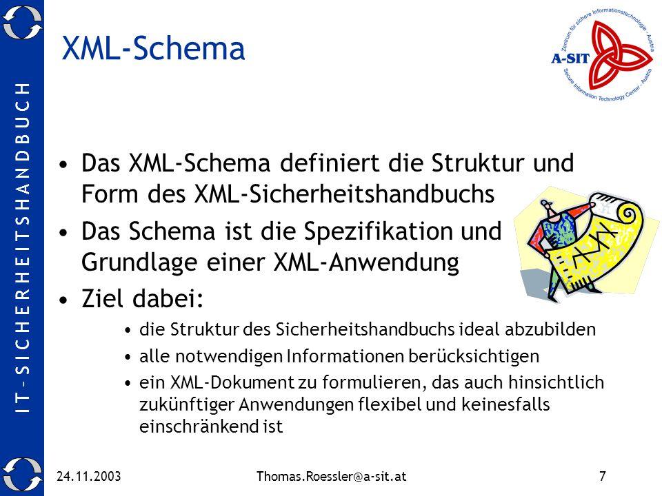I T – S I C H E R H E I T S H A N D B U C H 24.11.2003Thomas.Roessler@a-sit.at7 XML-Schema Das XML-Schema definiert die Struktur und Form des XML-Sicherheitshandbuchs Das Schema ist die Spezifikation und Grundlage einer XML-Anwendung Ziel dabei: die Struktur des Sicherheitshandbuchs ideal abzubilden alle notwendigen Informationen berücksichtigen ein XML-Dokument zu formulieren, das auch hinsichtlich zukünftiger Anwendungen flexibel und keinesfalls einschränkend ist