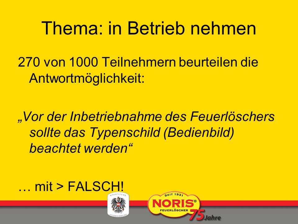 Thema: in Betrieb nehmen 270 von 1000 Teilnehmern beurteilen die Antwortmöglichkeit: Vor der Inbetriebnahme des Feuerlöschers sollte das Typenschild (