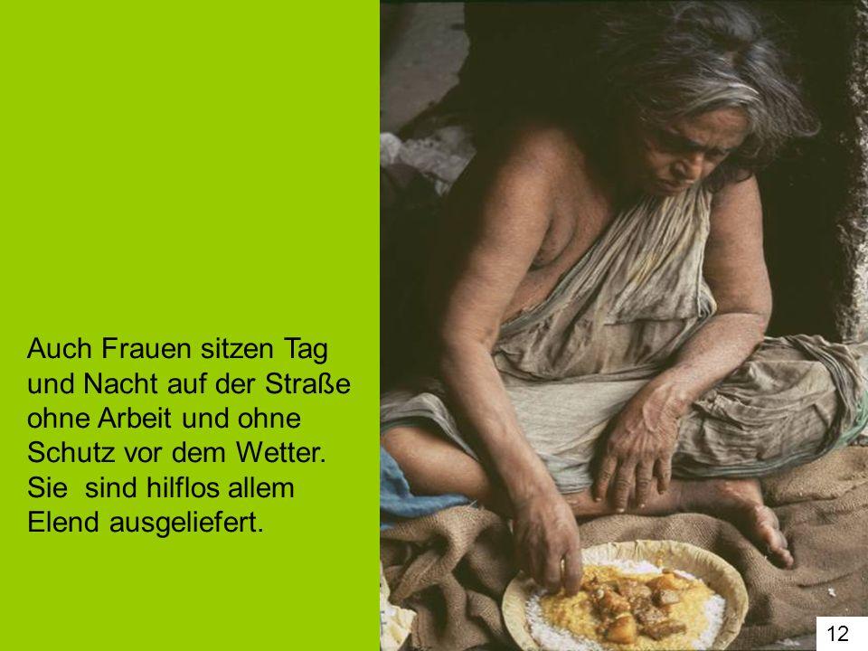 12 Auch Frauen sitzen Tag und Nacht auf der Straße ohne Arbeit und ohne Schutz vor dem Wetter. Sie sind hilflos allem Elend ausgeliefert.