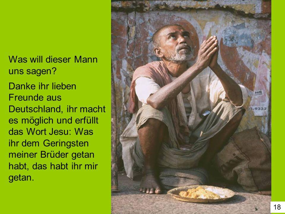 18 Was will dieser Mann uns sagen? Danke ihr lieben Freunde aus Deutschland, ihr macht es möglich und erfüllt das Wort Jesu: Was ihr dem Geringsten me