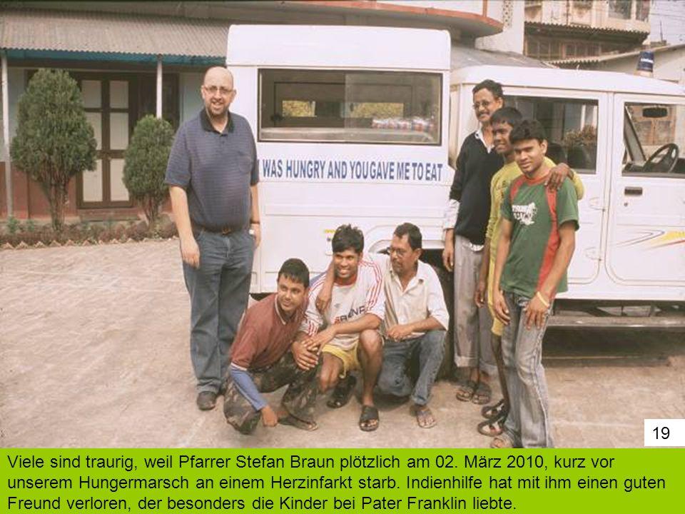 19 Viele sind traurig, weil Pfarrer Stefan Braun plötzlich am 02. März 2010, kurz vor unserem Hungermarsch an einem Herzinfarkt starb. Indienhilfe hat