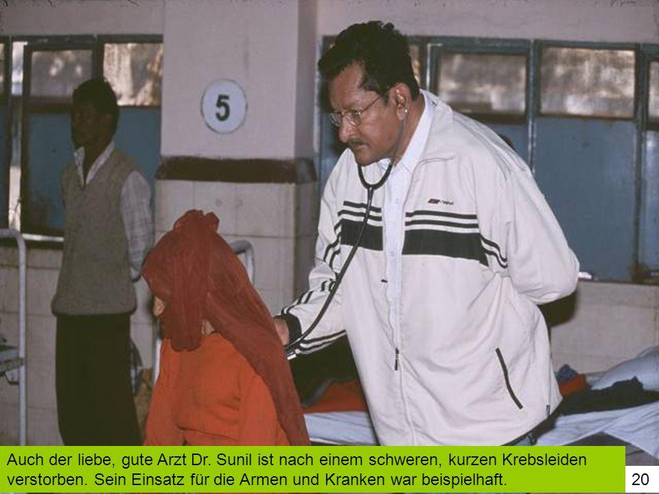 20 Auch der liebe, gute Arzt Dr. Sunil ist nach einem schweren, kurzen Krebsleiden verstorben. Sein Einsatz für die Armen und Kranken war beispielhaft
