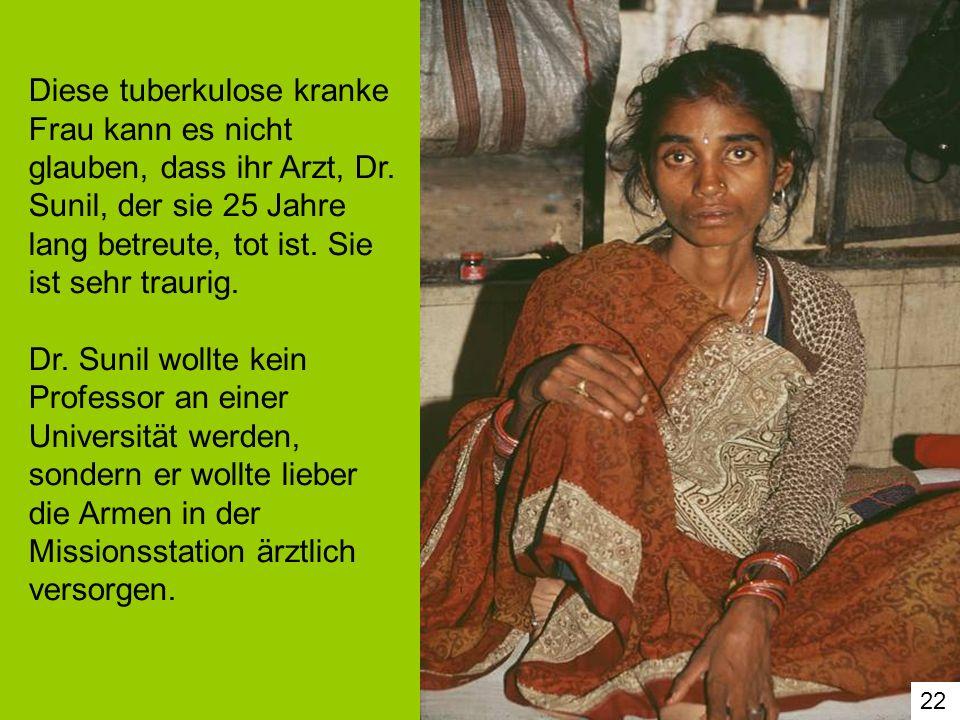 22 Diese tuberkulose kranke Frau kann es nicht glauben, dass ihr Arzt, Dr. Sunil, der sie 25 Jahre lang betreute, tot ist. Sie ist sehr traurig. Dr. S