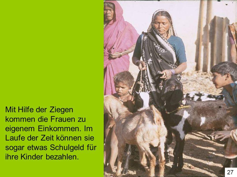 27 Mit Hilfe der Ziegen kommen die Frauen zu eigenem Einkommen. Im Laufe der Zeit können sie sogar etwas Schulgeld für ihre Kinder bezahlen.
