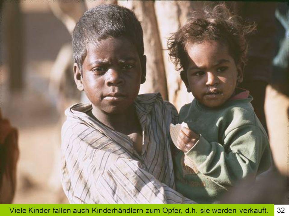 32 Viele Kinder fallen auch Kinderhändlern zum Opfer, d.h. sie werden verkauft.