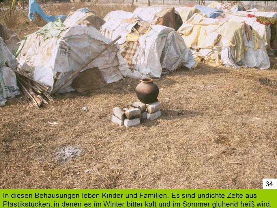 34 In diesen Behausungen leben Kinder und Familien. Es sind undichte Zelte aus Plastikstücken, in denen es im Winter bitter kalt und im Sommer glühend