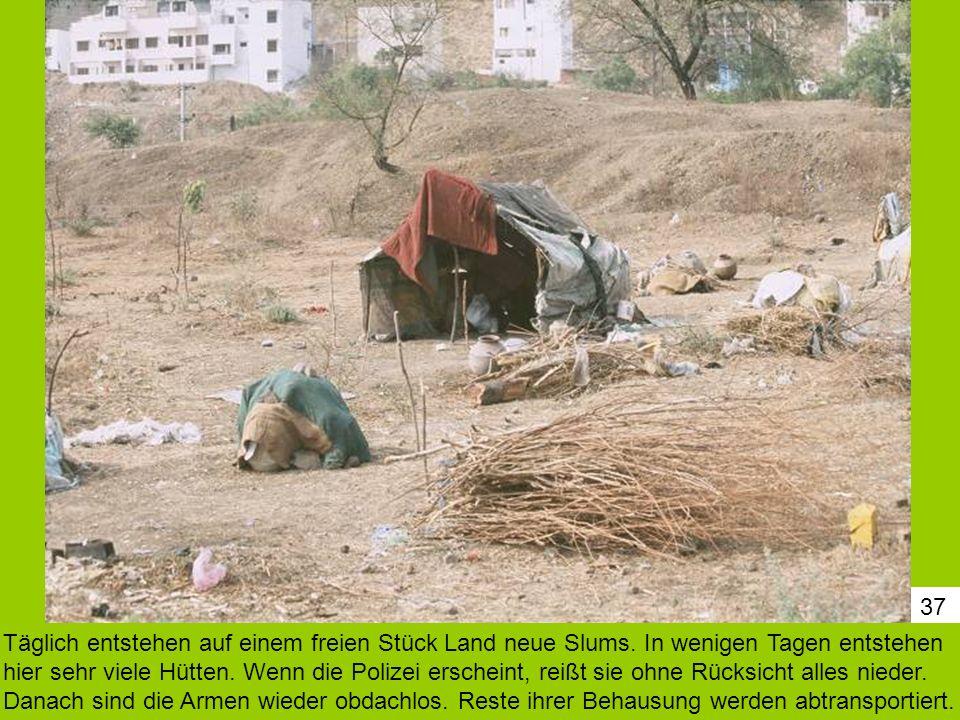 37 Täglich entstehen auf einem freien Stück Land neue Slums. In wenigen Tagen entstehen hier sehr viele Hütten. Wenn die Polizei erscheint, reißt sie