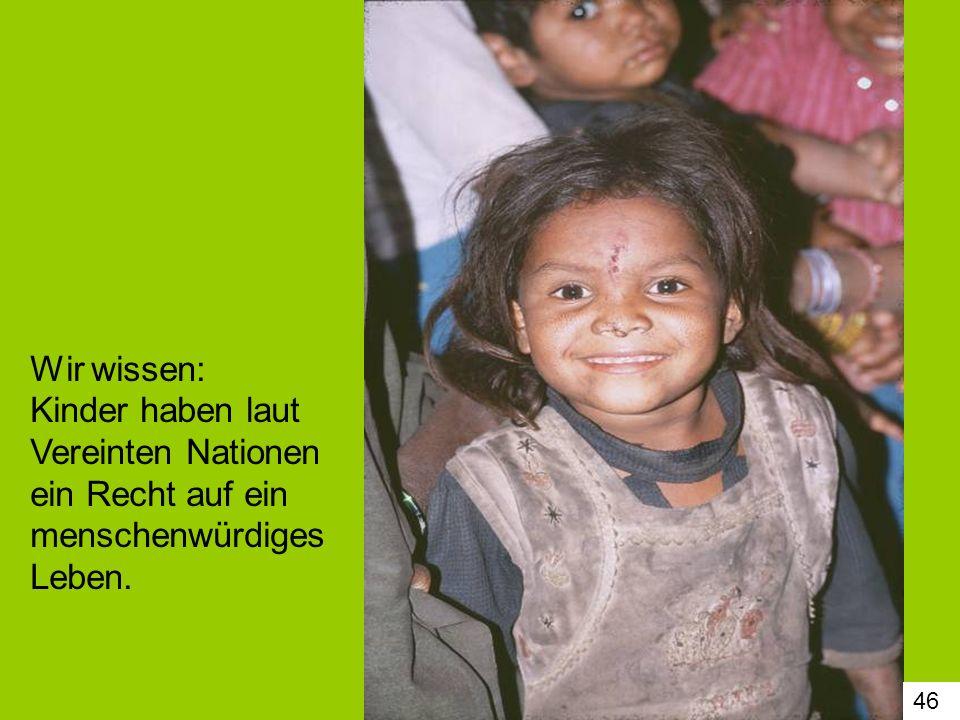 46 Wir wissen: Kinder haben laut Vereinten Nationen ein Recht auf ein menschenwürdiges Leben.