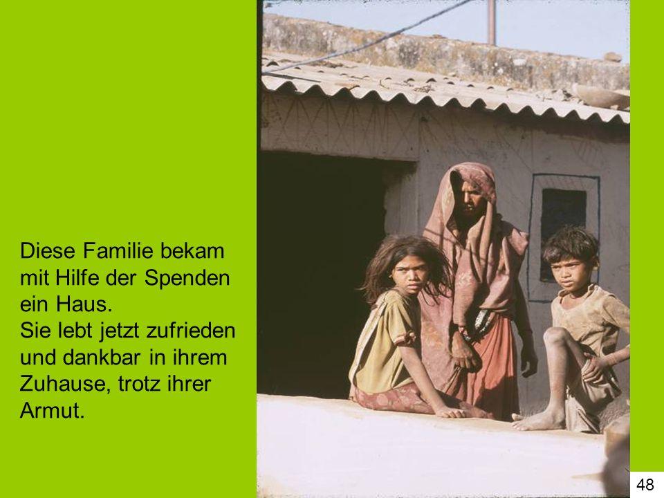 48 Diese Familie bekam mit Hilfe der Spenden ein Haus. Sie lebt jetzt zufrieden und dankbar in ihrem Zuhause, trotz ihrer Armut.
