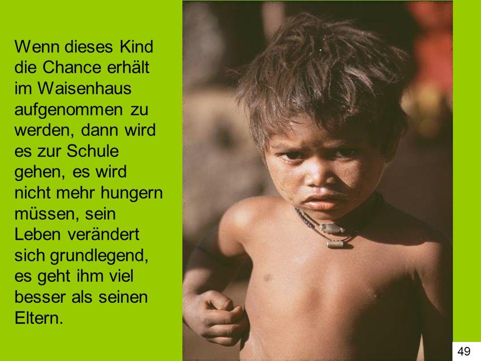 49 Wenn dieses Kind die Chance erhält im Waisenhaus aufgenommen zu werden, dann wird es zur Schule gehen, es wird nicht mehr hungern müssen, sein Lebe