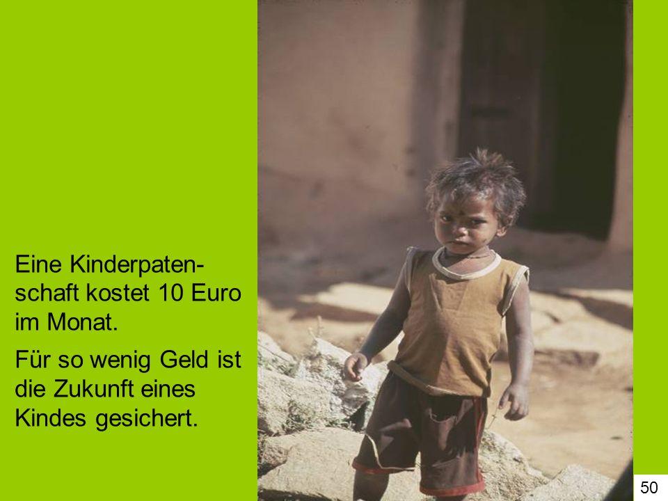 50 Eine Kinderpaten- schaft kostet 10 Euro im Monat. Für so wenig Geld ist die Zukunft eines Kindes gesichert.