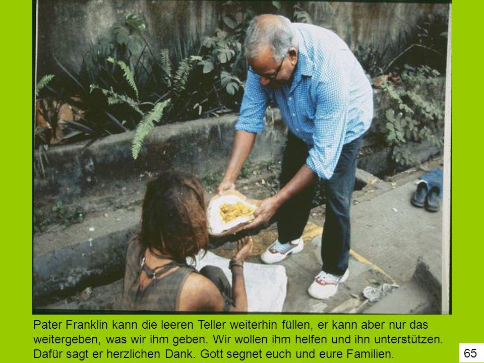 65 Pater Franklin kann die leeren Teller weiterhin füllen, er kann aber nur das weitergeben, was wir ihm geben. Wir wollen ihm helfen und ihn unterstü