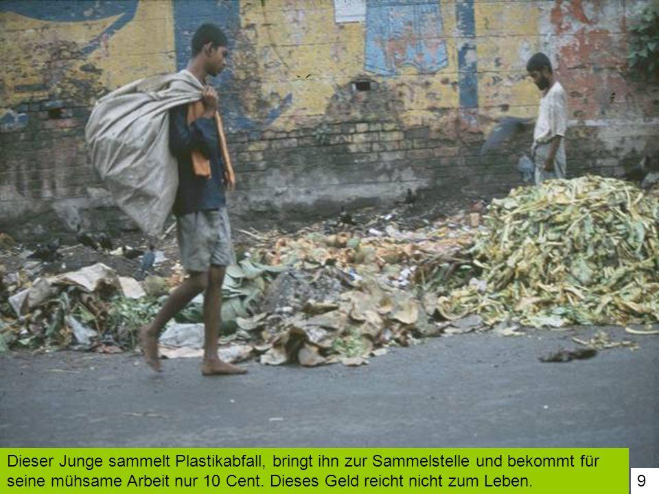 9 Dieser Junge sammelt Plastikabfall, bringt ihn zur Sammelstelle und bekommt für seine mühsame Arbeit nur 10 Cent. Dieses Geld reicht nicht zum Leben