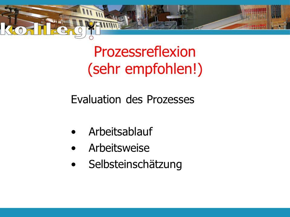 Prozessreflexion (sehr empfohlen!) Evaluation des Prozesses Arbeitsablauf Arbeitsweise Selbsteinschätzung