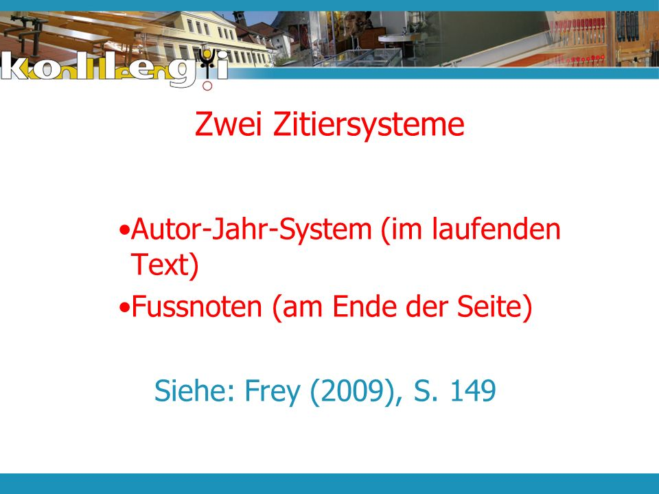 Zwei Zitiersysteme Autor-Jahr-System (im laufenden Text) Fussnoten (am Ende der Seite) Siehe: Frey (2009), S. 149