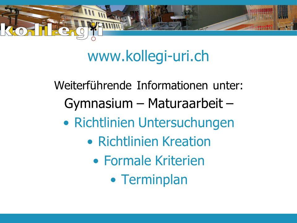 www.kollegi-uri.ch Weiterführende Informationen unter: Gymnasium – Maturaarbeit – Richtlinien Untersuchungen Richtlinien Kreation Formale Kriterien Te