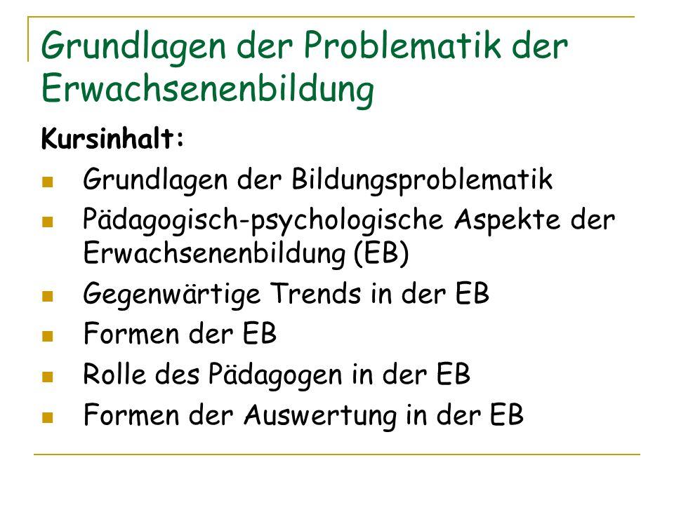 Grundlagen der Problematik der Erwachsenenbildung Kursinhalt: Grundlagen der Bildungsproblematik Pädagogisch-psychologische Aspekte der Erwachsenenbil