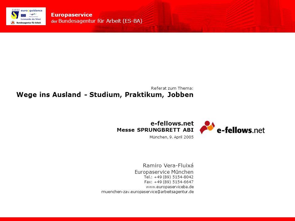 Europaservice der Bundesagentur für Arbeit (ES-BA) Referat zum Thema: Wege ins Ausland - Studium, Praktikum, Jobben e-fellows.net Ramiro Vera-Fluixá E