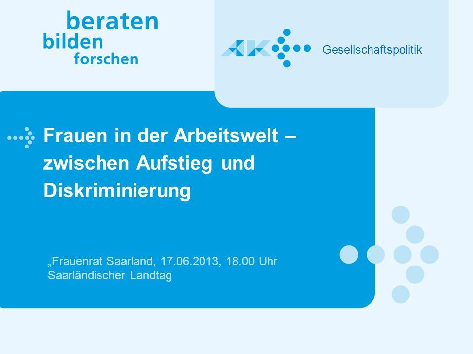 Frauen in der Arbeitswelt – zwischen Aufstieg und Diskriminierung Gesellschaftspolitik Frauenrat Saarland, 17.06.2013, 18.00 Uhr Saarländischer Landtag