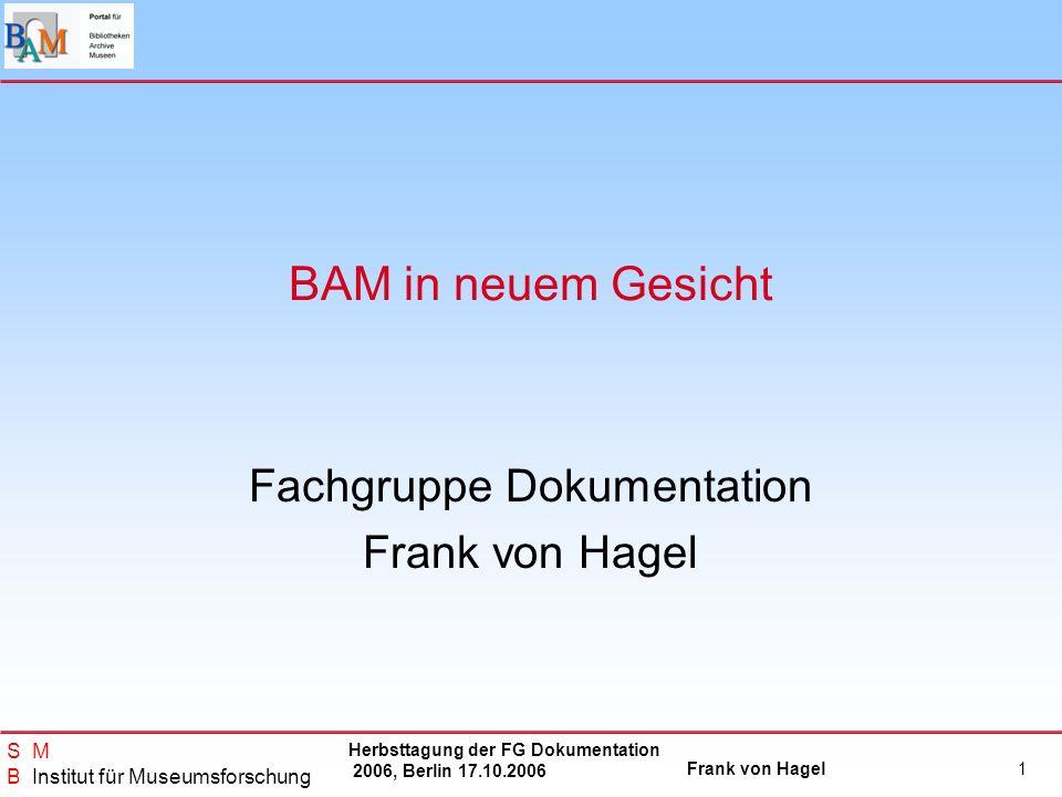 Herbsttagung der FG Dokumentation 2006, Berlin 17.10.2006 Frank von Hagel S M B Institut für Museumsforschung 1 BAM in neuem Gesicht Fachgruppe Dokume