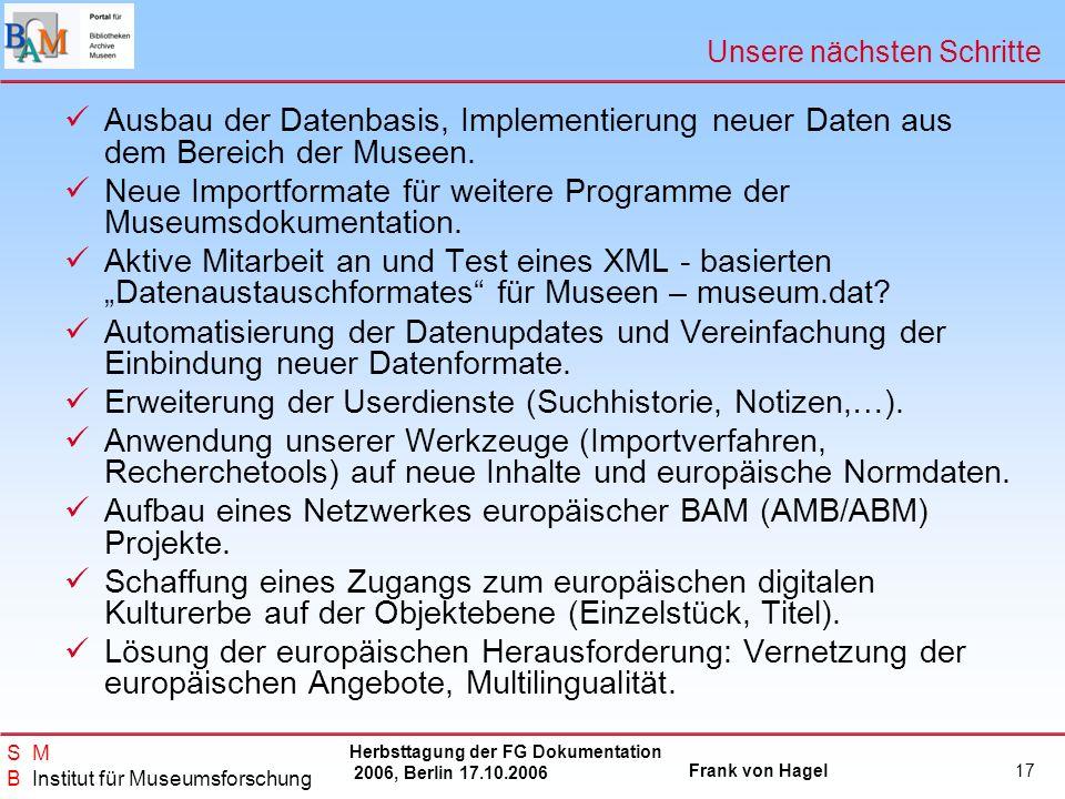 Herbsttagung der FG Dokumentation 2006, Berlin 17.10.2006 Frank von Hagel S M B Institut für Museumsforschung 17 Unsere nächsten Schritte Ausbau der D