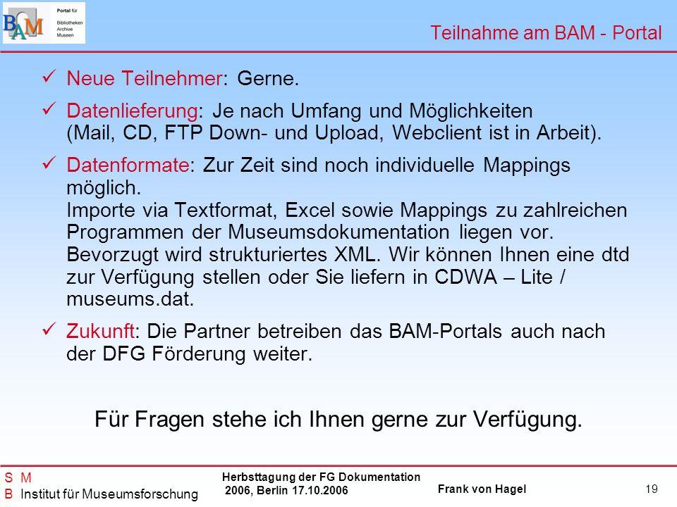 Herbsttagung der FG Dokumentation 2006, Berlin 17.10.2006 Frank von Hagel S M B Institut für Museumsforschung 19 Teilnahme am BAM - Portal Neue Teilne