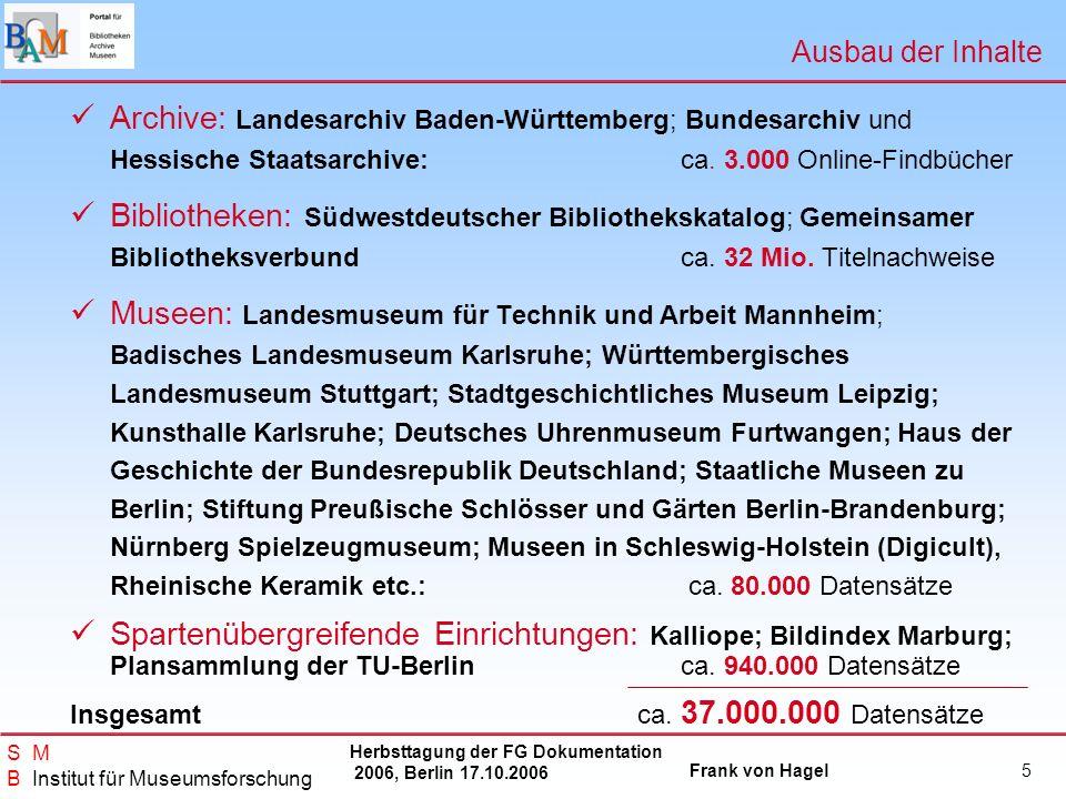 Herbsttagung der FG Dokumentation 2006, Berlin 17.10.2006 Frank von Hagel S M B Institut für Museumsforschung 6 Was wir erreichen wollen Wir schaffen einen bundesweiten Zugang zum Digitalen Kulturerbe auf der Objektebene (Einzelstück, Titel).