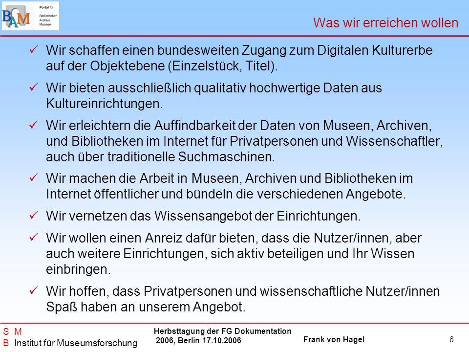 Herbsttagung der FG Dokumentation 2006, Berlin 17.10.2006 Frank von Hagel S M B Institut für Museumsforschung 17 Unsere nächsten Schritte Ausbau der Datenbasis, Implementierung neuer Daten aus dem Bereich der Museen.