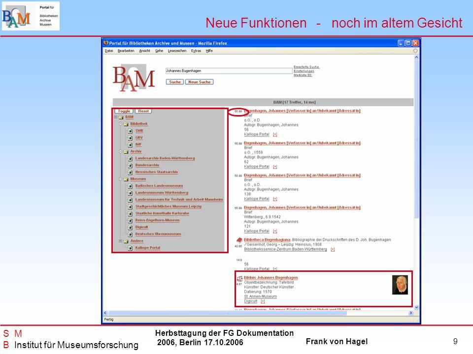 Herbsttagung der FG Dokumentation 2006, Berlin 17.10.2006 Frank von Hagel S M B Institut für Museumsforschung 9 Neue Funktionen - noch im altem Gesich