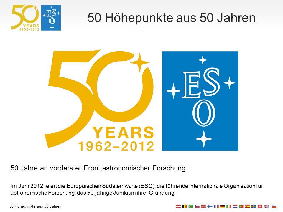 50 Höhepunkte aus 50 Jahren 50 Jahre an vorderster Front astronomischer Forschung Im Jahr 2012 feiert die Europäischen Südsternwarte (ESO), die führende internationale Organisation für astronomische Forschung, das 50-jährige Jubiläum ihrer Gründung.