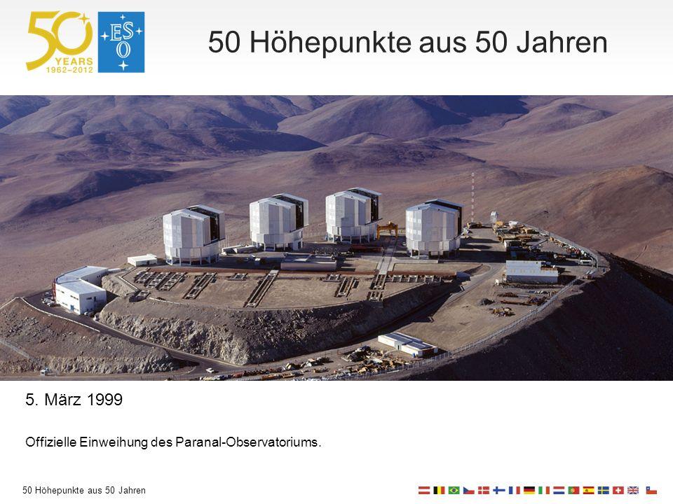 50 Höhepunkte aus 50 Jahren 5. März 1999 Offizielle Einweihung des Paranal-Observatoriums.