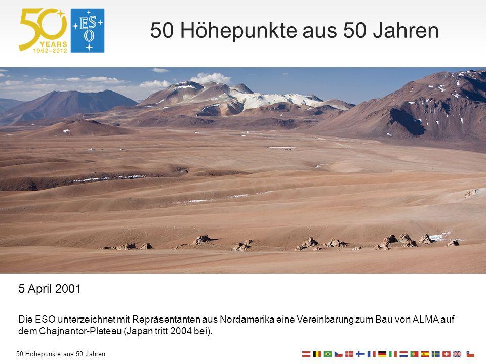50 Höhepunkte aus 50 Jahren 5 April 2001 Die ESO unterzeichnet mit Repräsentanten aus Nordamerika eine Vereinbarung zum Bau von ALMA auf dem Chajnantor-Plateau (Japan tritt 2004 bei).
