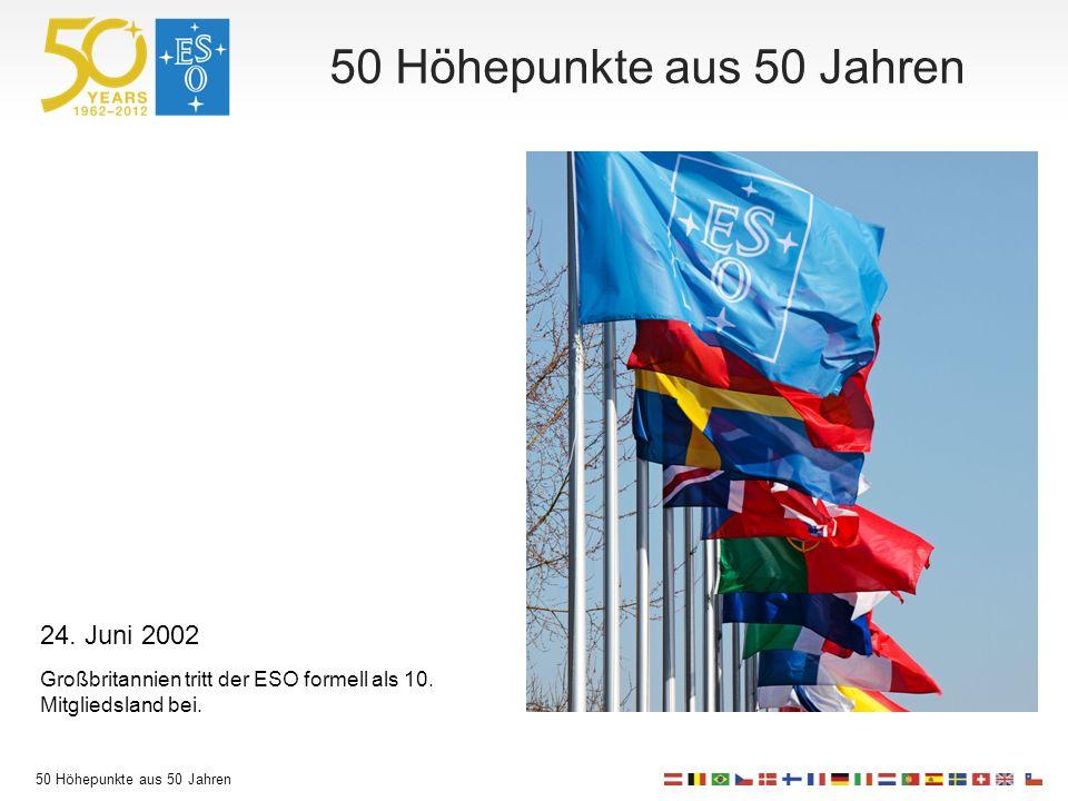 50 Höhepunkte aus 50 Jahren 24. Juni 2002 Großbritannien tritt der ESO formell als 10.