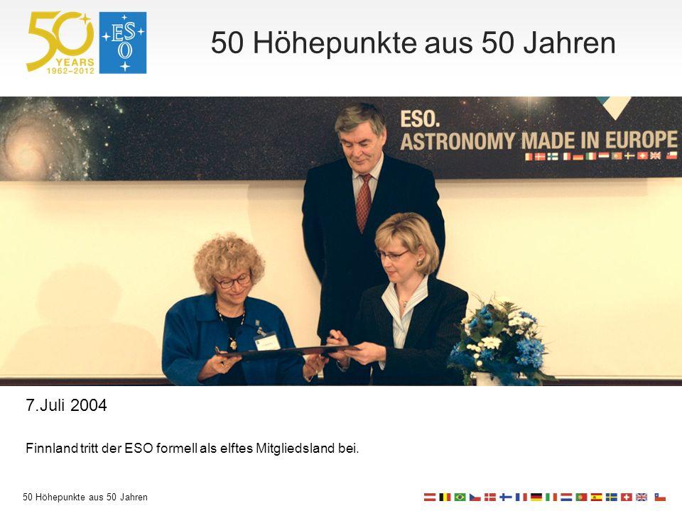 50 Höhepunkte aus 50 Jahren 7.Juli 2004 Finnland tritt der ESO formell als elftes Mitgliedsland bei.