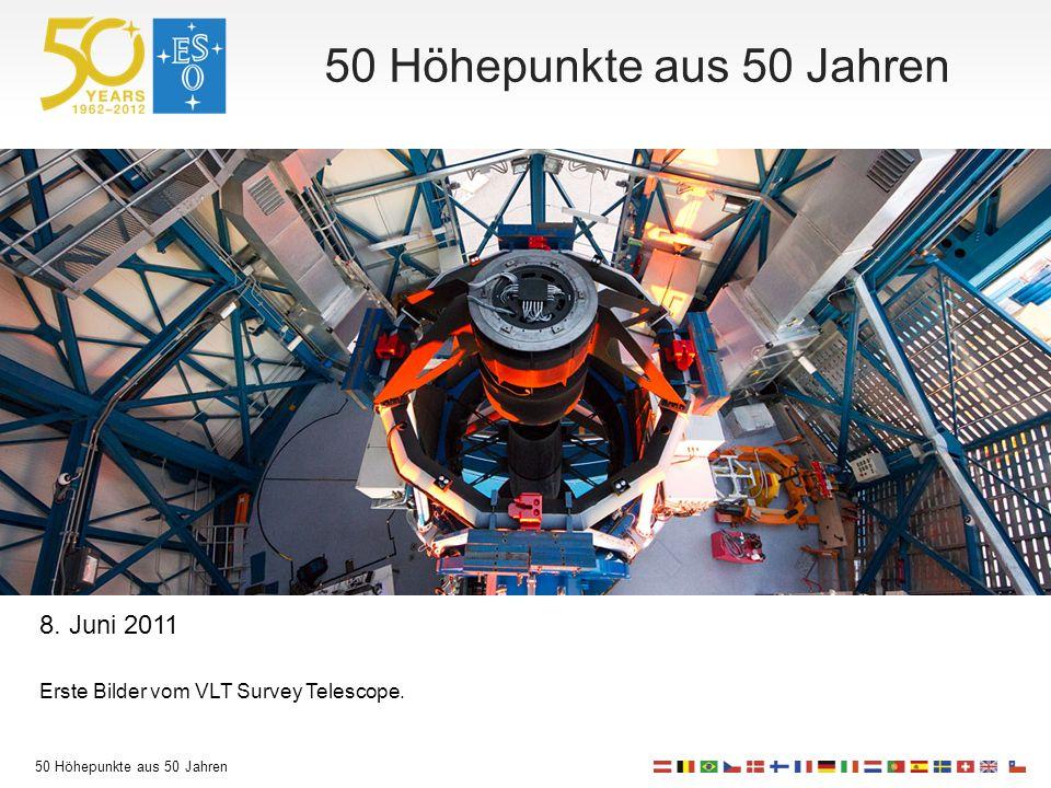 50 Höhepunkte aus 50 Jahren 8. Juni 2011 Erste Bilder vom VLT Survey Telescope.
