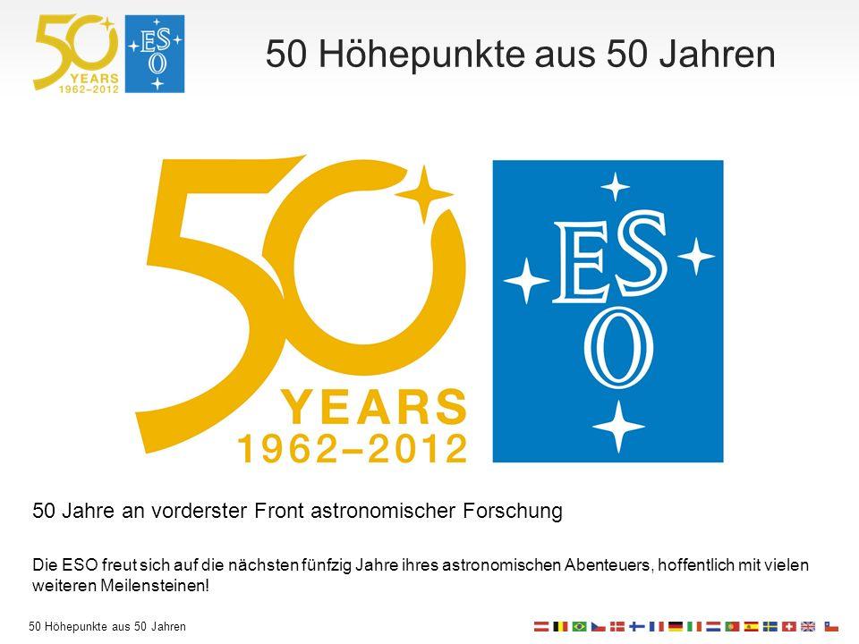 50 Höhepunkte aus 50 Jahren 50 Jahre an vorderster Front astronomischer Forschung Die ESO freut sich auf die nächsten fünfzig Jahre ihres astronomischen Abenteuers, hoffentlich mit vielen weiteren Meilensteinen!