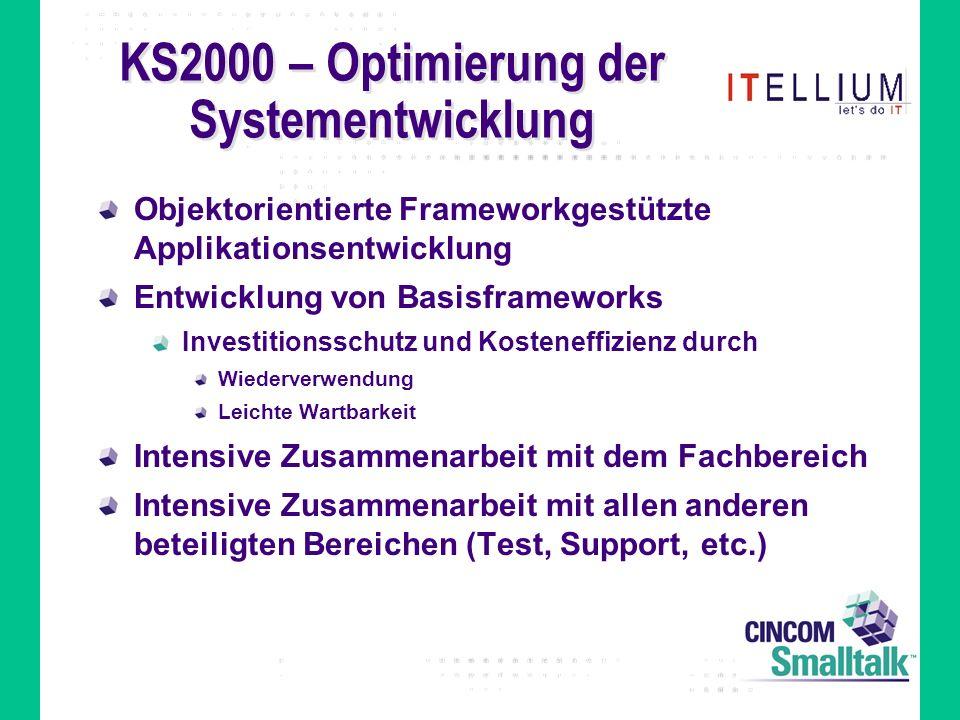 KS2000 – Optimierung der Systementwicklung Objektorientierte Frameworkgestützte Applikationsentwicklung Entwicklung von Basisframeworks Investitionsschutz und Kosteneffizienz durch Wiederverwendung Leichte Wartbarkeit Intensive Zusammenarbeit mit dem Fachbereich Intensive Zusammenarbeit mit allen anderen beteiligten Bereichen (Test, Support, etc.)