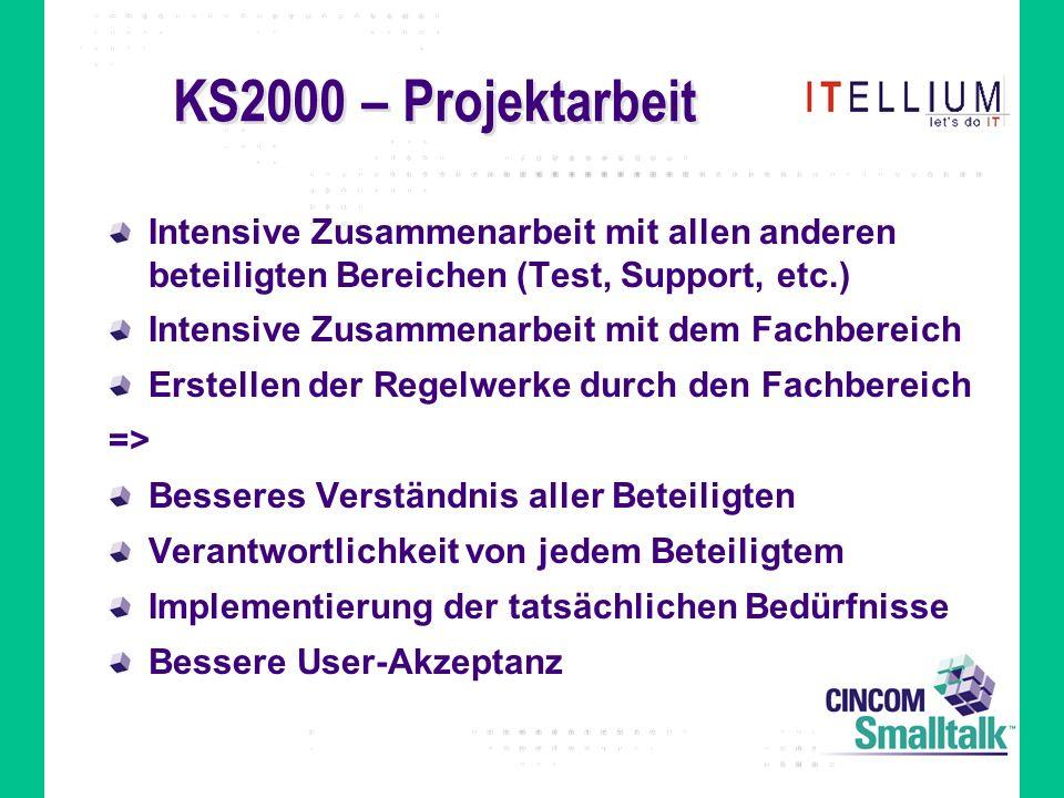 KS2000 – Projektarbeit Intensive Zusammenarbeit mit allen anderen beteiligten Bereichen (Test, Support, etc.) Intensive Zusammenarbeit mit dem Fachbereich Erstellen der Regelwerke durch den Fachbereich => Besseres Verständnis aller Beteiligten Verantwortlichkeit von jedem Beteiligtem Implementierung der tatsächlichen Bedürfnisse Bessere User-Akzeptanz