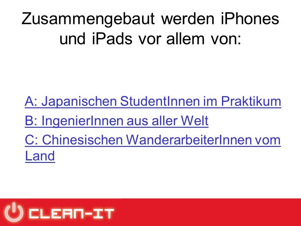 Zusammengebaut werden iPhones und iPads vor allem von: A: Japanischen StudentInnen im Praktikum B: IngenierInnen aus aller Welt C: Chinesischen WanderarbeiterInnen vom LandC: Chinesischen WanderarbeiterInnen vom Land