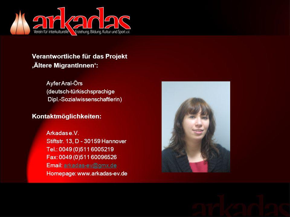 Verantwortliche für das Projekt Ältere MigrantInnen: Ayfer Aral-Örs (deutsch-türkischsprachige Dipl.-Sozialwissenschaftlerin) Kontaktmöglichkeiten: Arkadas e.V.