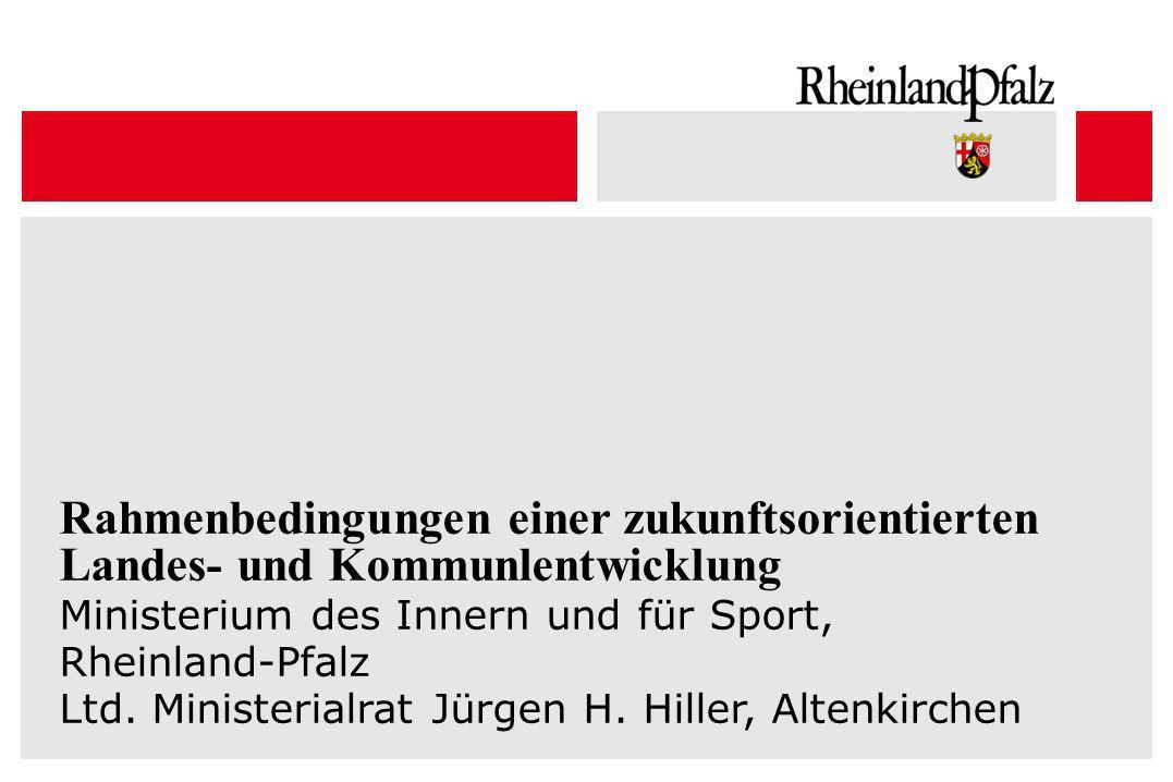 Rahmenbedingungen einer zukunftsorientierten Landes- und Kommunlentwicklung Ministerium des Innern und für Sport, Rheinland-Pfalz Ltd. Ministerialrat